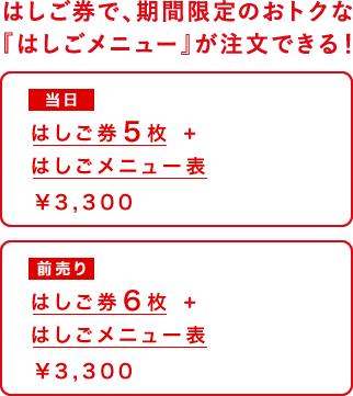 はしご券で、期間限定のおトクな『はしごメニュー』が注文できる! 当日 はしご券5枚+はしごメニュー ¥3,300 前売り はしご券6枚+はしごメニュー  ¥3,200